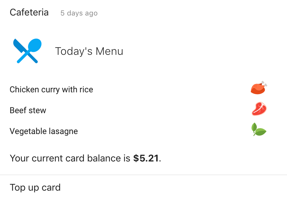 The Cafeteria card shows you what meals are available today in the office cafeteria. It also shows you your current card balance.